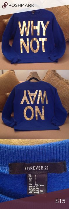 🌟💫  'Forever 21' - WHY NOT? NO WAY!! 🌟 Cool 😎 Warm and Cozy sweatshirt from Forever 21. Size Large.  The most gorgeous Royal Blue top with Bright Gold letters says Why Not on the front and No Way (upside down) on the back. Nice slightly oversized top that's in new condition! Forever 21 Tops Sweatshirts & Hoodies