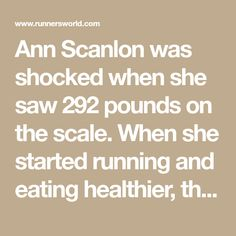 Ann Scanlon was shocked when she saw 292 pounds on the scale. When she started running and eating healthier, the weight melted off to help her lose 100 pounds.