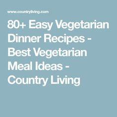 80+ Easy Vegetarian Dinner Recipes - Best Vegetarian Meal Ideas - Country Living