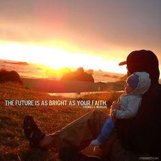 The future is as bright as your faith.  Thomas S. Monson