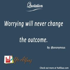 YoAlfaaz Quotation  Worrying will never change the outcome.   You can worry all you want but that won't effect on what you are going to get. To stop worrying and start acting.  #YoAlfaaz #quotation #writer #writersblock #quotations #reader #readers #english #quotelove #quote #quotes #quoteoftheday #quotestoliveby #writersofinstagram #readersofinstagram #motivational #inspirational #motivationalquotes #inspirationalquote #positivequotes #life