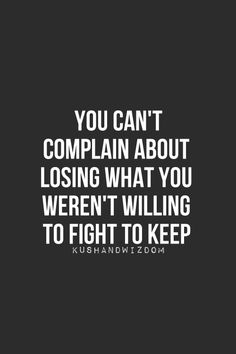 you can't complain about losing what you weren't willing to fight to keep.