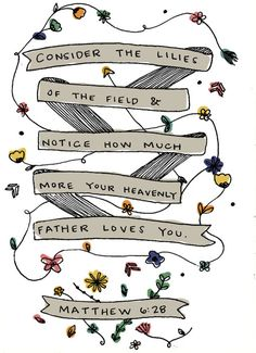 """""""consider the lilies of the field and notice how much more your heavenly father loves you."""" - Matthew 6:28"""