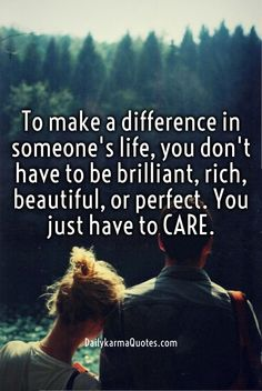 To make a difference in someone's life, you don't have to be brilliant, rich, beautiful, or perfect. you just have to care. dailykarmaquotes.com
