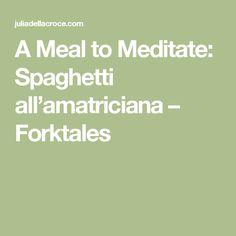 A Meal to Meditate: Spaghetti all'amatriciana – Forktales