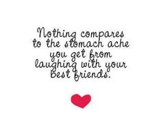 Nothing compares to the stomachache you get from laughing with your best friends.  <3