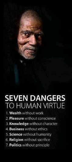 Seven dangers to human virtue 1 Wealth without work 2 pleasure without conscience 3 knowledge without character 4 Business without ethics 5 Science without humanity 6 Religion without sacrifice 7 Politics without principle - Love of Life Quotes Quotable Quotes, Wisdom Quotes, Quotes To Live By, Me Quotes, Motivational Quotes, Inspirational Quotes, Positive Quotes, Work Quotes, Strong Quotes