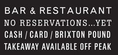 Bar & Restaurant, No reservations...yet, Cash/card/Brixton pound, Takeaway available off peak.