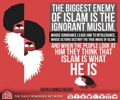 The biggest enemy of Islam is the ignorant Muslim, whose ignorance leads him to intolerance, whose actions destroy the true image of Islam, and when the people look at him they think that Islam is what he is.  [Sheikh Ahmed Deedat (may Allah have mercy on him)]