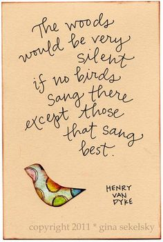 The woods would be very silent if no birds sang there except those that sang best.