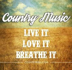 Country music- live it, love it, breathe it