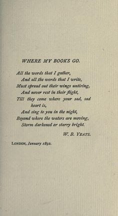 """""""Where My Books Go. All the words that I gather, And all the words that I write, Must spread out their wings untiring, And never rest in their flight, Till they come where your sad, sad heart is, And sing to you in the night, Beyond where the waters are moving, Storm darkened or starry bright."""" -W.B. Yeats"""
