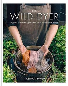 The Wild Dyer: A guide to natural dyes & the art of patchwork & stitch: Abigail Booth (author): 9780857833952: Amazon.com: Books
