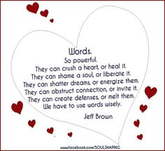 Jeff Brown ~ Words.  So powerful.  They can crush a heart, or heal it.  They can shame a soul, or liberate it.  They can shatter dreams, or energize them.  They can obstruct connection, or invite it.  They can create defenses, or melt them.  We have to use words wisely.