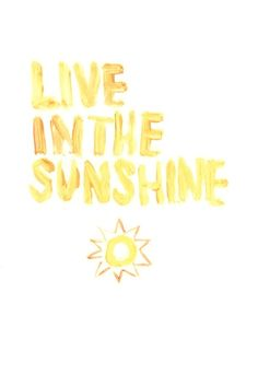 Live in the sunshine.