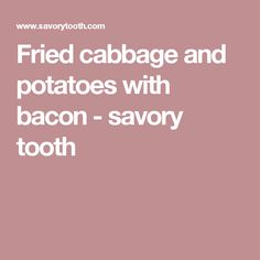 Fried cabbage and potatoes with bacon - savory tooth