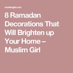 8 Ramadan Decorations That Will Brighten up Your Home – Muslim Girl