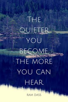 The quieter you become, the more you can hear. - Ram Dass