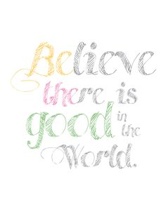Believe there is good in the world; be the good.
