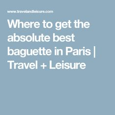 Where to get the absolute best baguette in Paris | Travel + Leisure