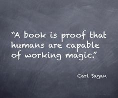 A book is proof that humans are capable of working magic - Carl Sagan