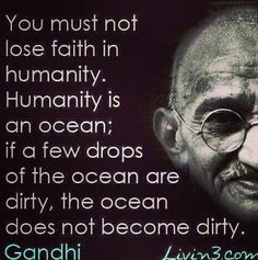 You must not lose faith in humanity. Humanity is an ocean; if a few drops of the ocean are dirty, the ocean does not become dirty. - Mahatma Gandhi quote