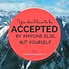 You don't have to be accepted by anyone else, but yourself.