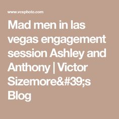 Mad men in las vegas engagement session Ashley and Anthony | Victor Sizemore's Blog