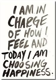 I am in charge of happiness today and i choose happiness. Bla