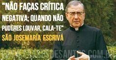 """""""Não faças crítica negativa; quando não puderes louvar, cala-te."""" SãoJosemaríaEscrivá #louvor #silêncio #SãoJosemaríaEscrivá"""