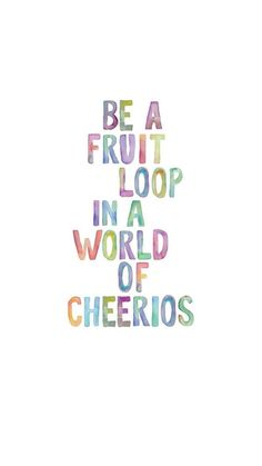 Be A Fruit Loop In A World Of Cheerios ★ Find more Inspirational Quotes for your #iPhone + #Android @prettywallpaper