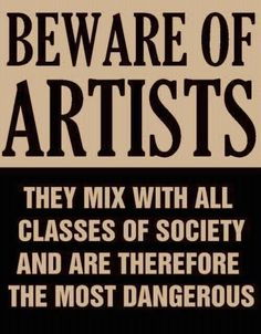 Beware of Artists: They Mix with All Classes of Society and Are Therefore the Most Dangerous