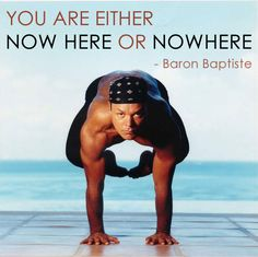 You are either Now Here or Nowhere - Baron Baptiste