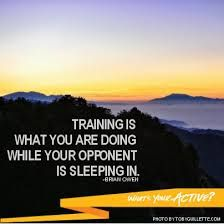 Training is what you are doing while your opponent is sleeping