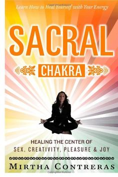 The Sacral Chakra: Healing the Center of Sex, Creativity, Pleasure and Joy: Learn to Heal Yourself with Your Energy (The Healing Energy Series) (Volume 2)