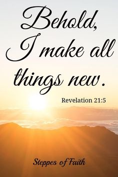 "And He who sits on the throne said, ""Behold, I am making all things new."" And He *said, ""Write, for these words are faithful and true."" - Revelation 21:5"