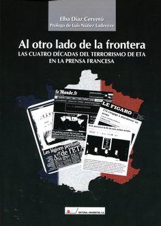 Al otro lado de la frontera : las cuatro décadas del terrorismo de ETA en la prensa francesa / Elba Díaz Cerveró
