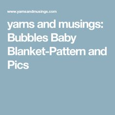 yarns and musings: Bubbles Baby Blanket-Pattern and Pics