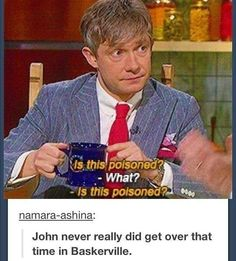 If my best friend, of all people, tried to poison me, I wouldn't trust anyone <<That was one time John. SH