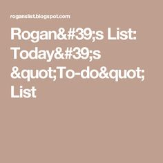 "Rogan's List:  Today's ""To-do"" List"