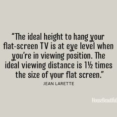 """The ideal height to hang your flat-screen TV is at eye level when you're in viewing position. The ideal viewing distance is 1½ times the size of your flat-screen."" - Jean Larette. #quote #interiordesign Source: http://asite.link/lc."