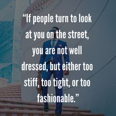 """""""If people turn to look at you on the street, you are not well dressed, but either too stiff, too tight, or too fashionable. Mens Fashion Quotes, Style Quotes, Look At You, Well Dressed, Tights, Street, People, Dresses, Gowns"""