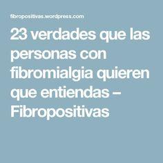 23 verdades que las personas con fibromialgia quieren que entiendas – Fibropositivas