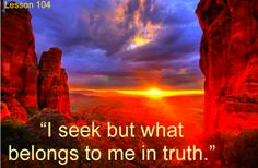 Lesson 104 I seek but what belongs to me in truth.