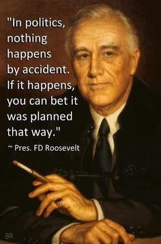 """""""In politics nothing happens  by accident.  If it happens, you can bet it was planned that way."""" FD Roosevelt-"""