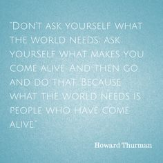 """""""Don't ask yourself what the world needs, ask yourself what makes you come alive and then go and do that because what the world needs is people who have come alive."""" (Howard Thurman) --- All the Small Things"""