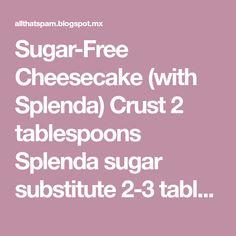 Sugar-Free Cheesecake (with Splenda) Crust 2 tablespoons Splenda sugar substitute 2-3 tablespoons melted butter 1.5 cups graham crac...