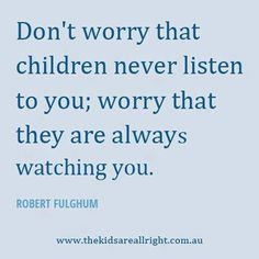 "I need to remember this as a parent:) ""Don't worry that children never listen to you; worry that they are always watching you."" - Robert Fulghum"