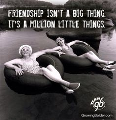 Friendship isn't a big thing....It's a million things.