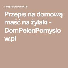 Przepis na domową maść na żylaki - DomPelenPomyslow.pl Nasu, Fitness, Sodas